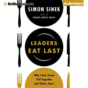 Leaders Eat Last: Why Some Teams Pull Together and Others Don't | [Simon Sinek]