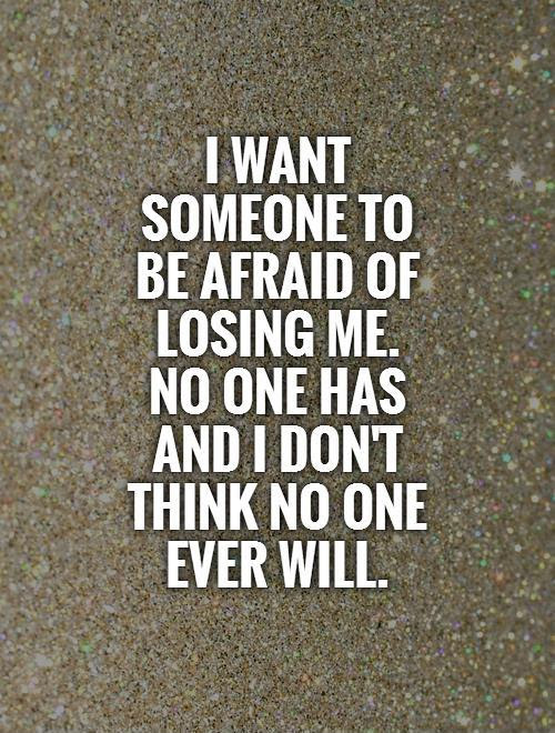 I Want Someone To Be Afraid Of Losing Me No One Has And I Dont