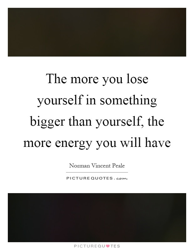 The More You Lose Yourself In Something Bigger Than Yourself