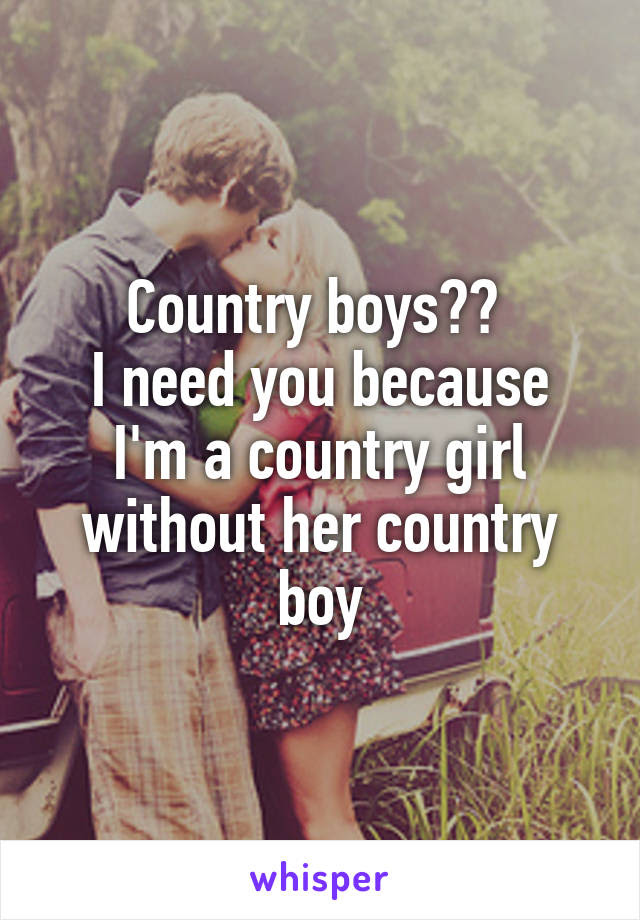 Country Boys I Need You Because Im A Country Girl Without Her
