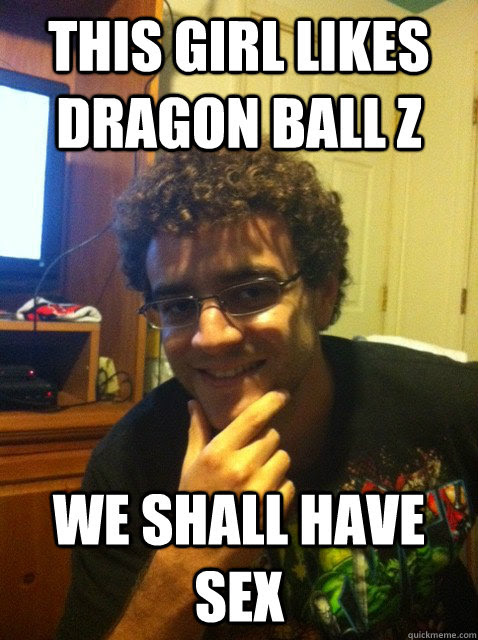 This Girl Likes Dragon Ball Z We Shall Have Sex Over Confident