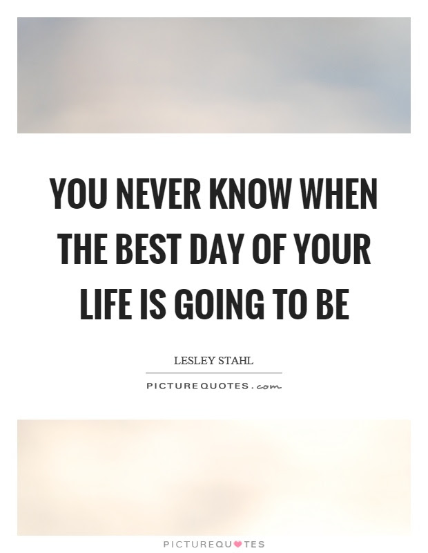 You Never Know When The Best Day Of Your Life Is Going To Be