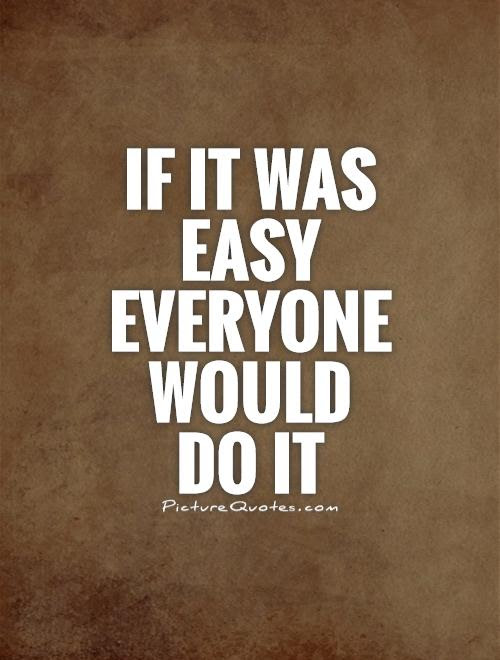 If It Was Easy Everyone Would Do It Picture Quotes