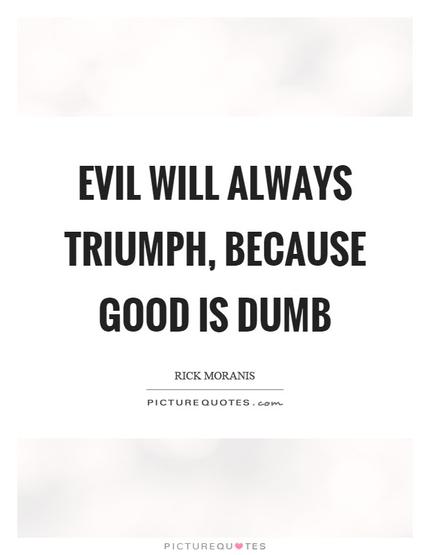 Evil Will Always Triumph Because Good Is Dumb Picture Quotes