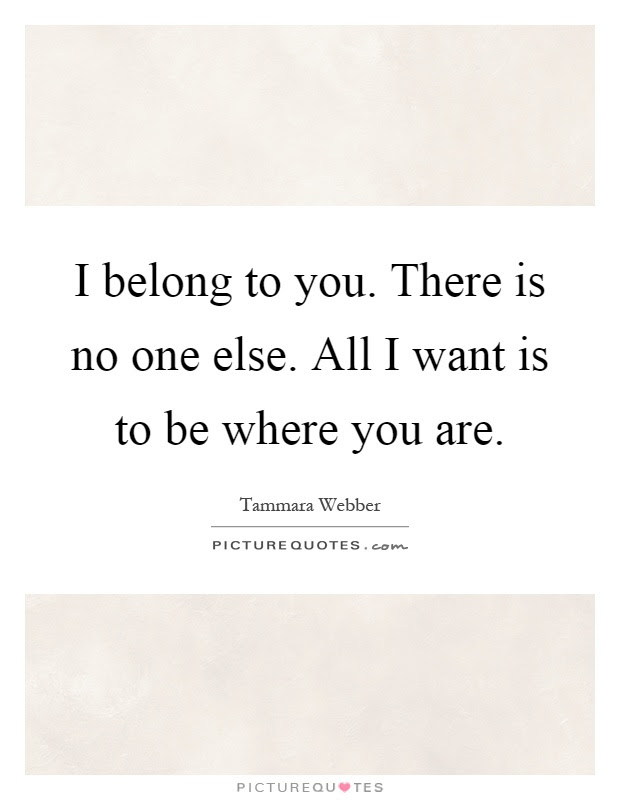 I Belong To You There Is No One Else All I Want Is To Be Where