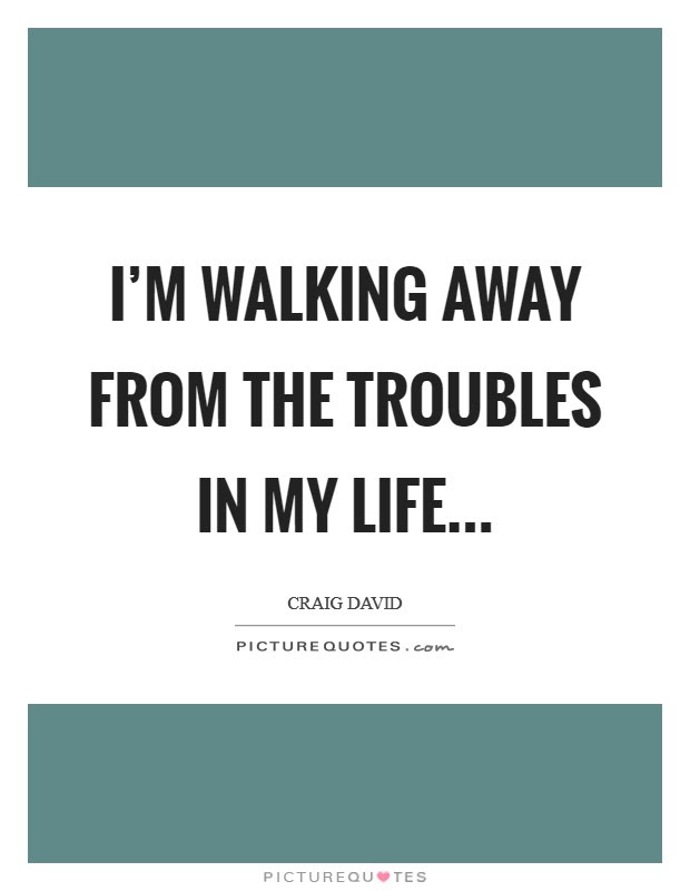 Im Walking Away From The Troubles In My Life Picture Quotes