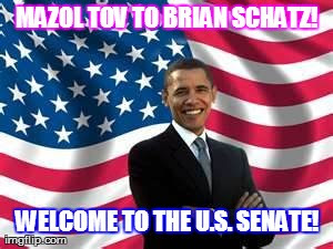 MAZOL TOV TO BRIAN SCHATZ! WELCOME TO THE U.S. SENATE! | Image from memes,obama generated with the Imgflip Meme Generator