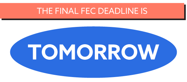 THE FINAL FEC DEADLINE IS TOMORROW