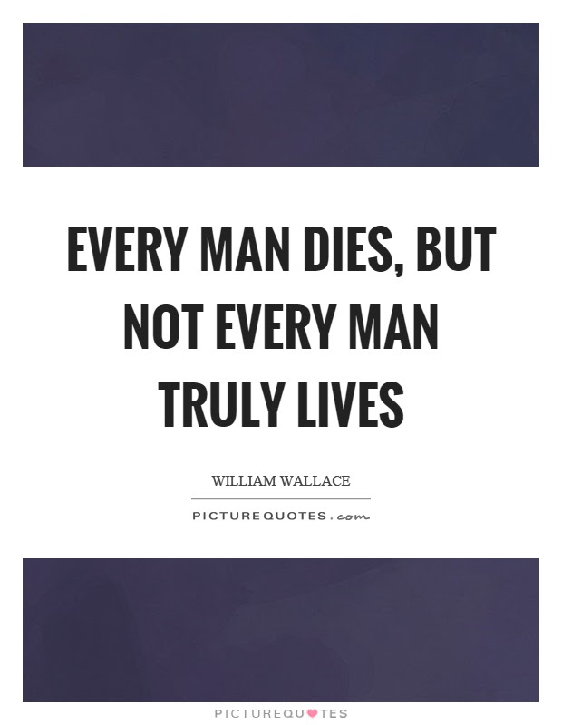 Every Man Dies But Not Every Man Truly Lives Picture Quotes
