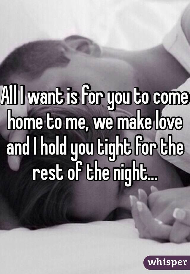 All I Want Is For You To Come Home To Me We Make Love And I