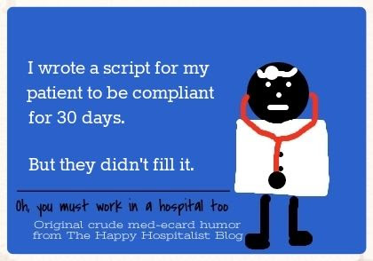 I wrote a script for my patient to be compliant for 30 days.  But they didn't fill it ecard doctor humor photo.