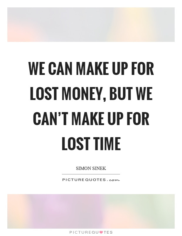 We Can Make Up For Lost Money But We Cant Make Up For Lost Time