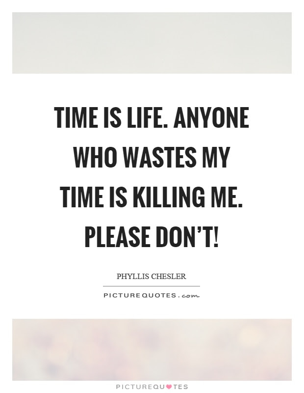 Time Is Life Anyone Who Wastes My Time Is Killing Me Please
