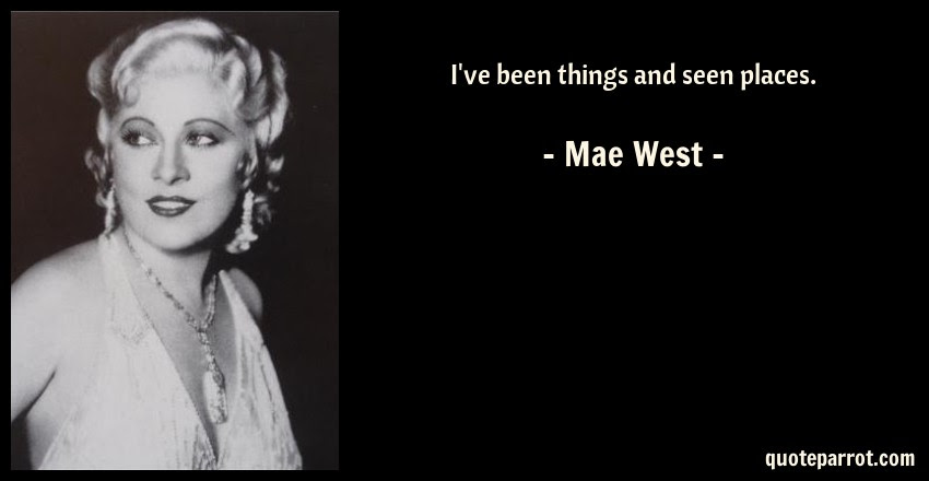Ive Been Things And Seen Places By Mae West Quoteparrot