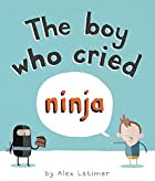 The Boy Who Cried Ninja by Alex Latimer