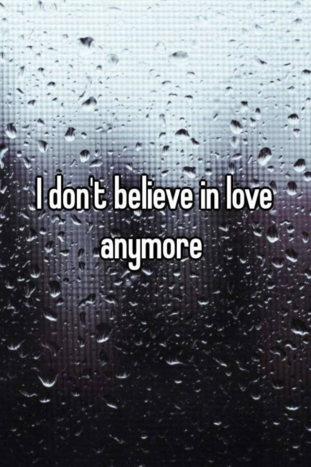 I Dont Believe In Love Anymore