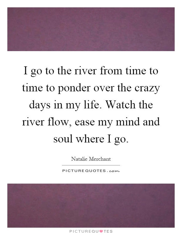 I Go To The River From Time To Time To Ponder Over The Crazy
