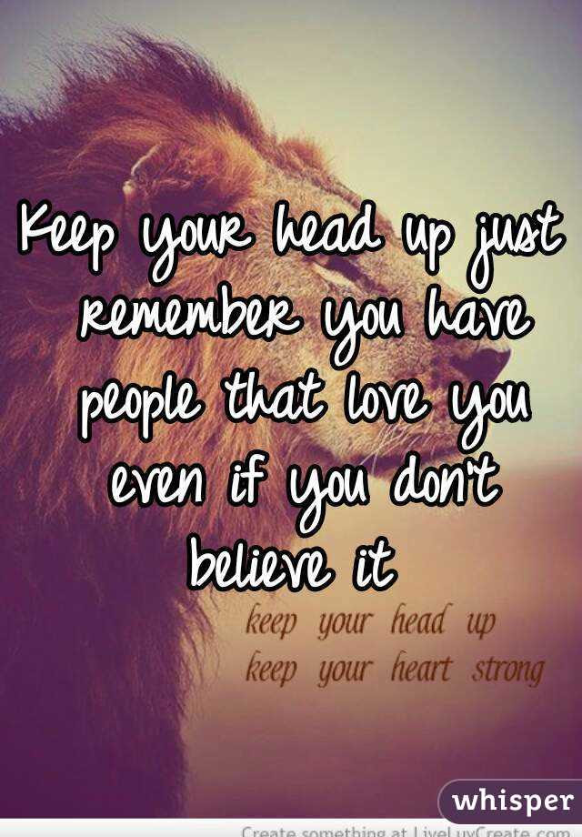 Keep Your Head Up Just Remember You Have People That Love You Even
