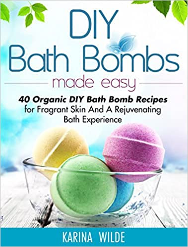 DIY Bath Bombs Made Easy: 40 Organic DIY Bath Bomb Recipes for Fragrant Skin And A Rejuvenating Bath Experience