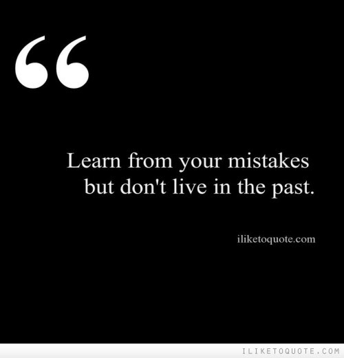 Learn From Your Mistakes But Dont Live In The Past
