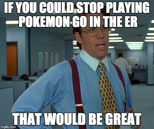 IF YOU COUD STOP PLAYING POKEMON GO IN THE ER THAT WOULD BE GREAT.