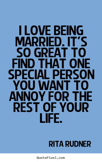 Quote About Life I Love Being Married Its So Great To Find That
