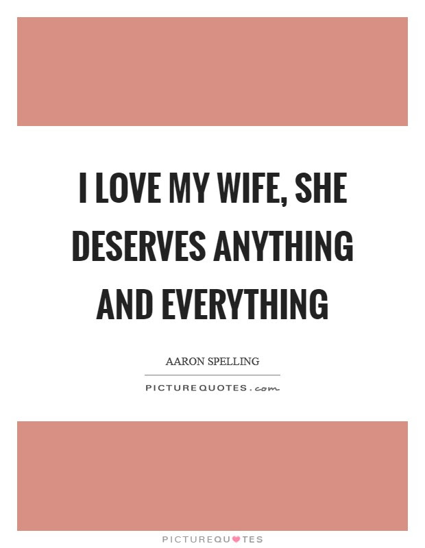 I Love My Wife She Deserves Anything And Everything Picture Quotes