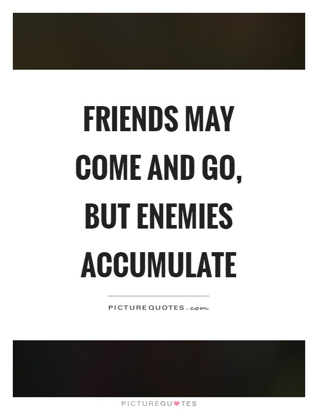 Friends May Come And Go But Enemies Accumulate Picture Quotes