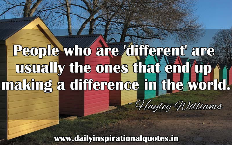People Who Are Different Are Usually The Ones That End Up Making A