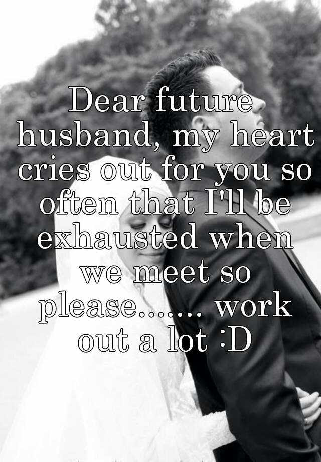 Dear Future Husband My Heart Cries Out For You So Often That Ill Be