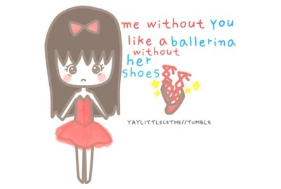 me without you, like a ballerina without her shoes