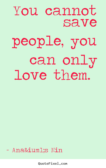 Anaïs Nin Picture Quotes You Cannot Save People You Can Only Love