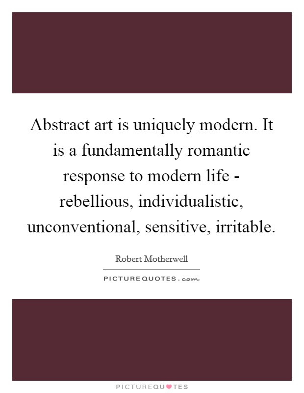 Abstract Art Is Uniquely Modern It Is A Fundamentally Romantic