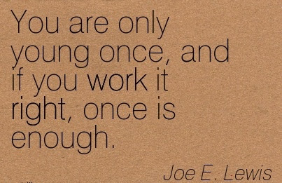 Famous Work Quote By Joe E Lewis You Are Only Young Once And If