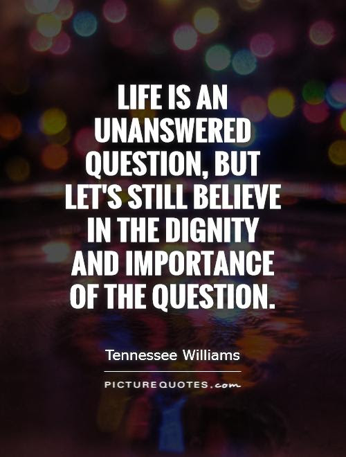 Life Is An Unanswered Question But Lets Still Believe In The