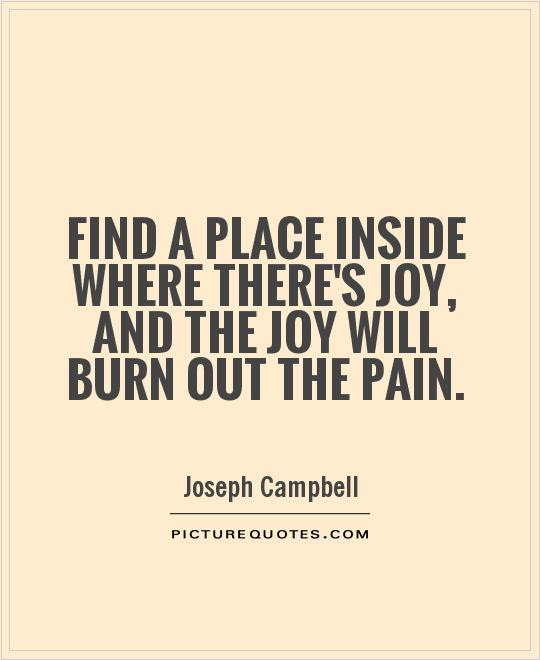 Find A Place Inside Where Theres Joy And The Joy Will Burn Out