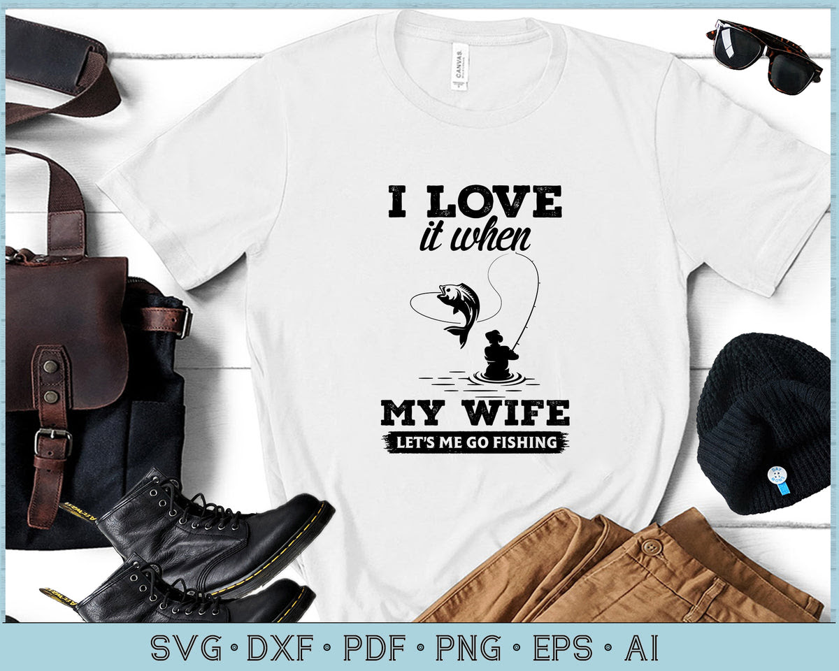 Download I Love It When My Wife Let S Me Go Fishing Svg Files Craftdrawings