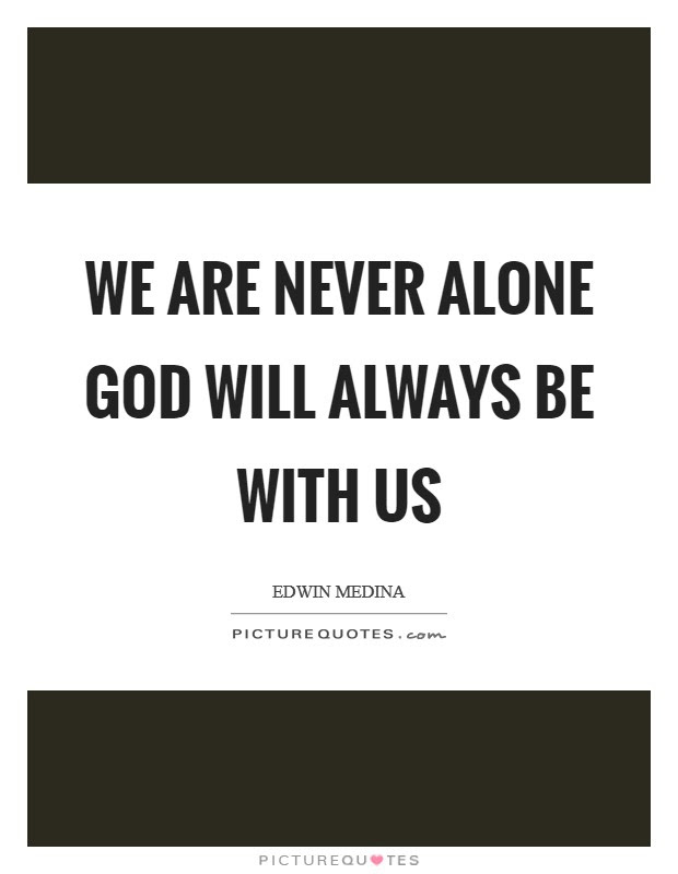 We Are Never Alone God Will Always Be With Us Picture Quotes