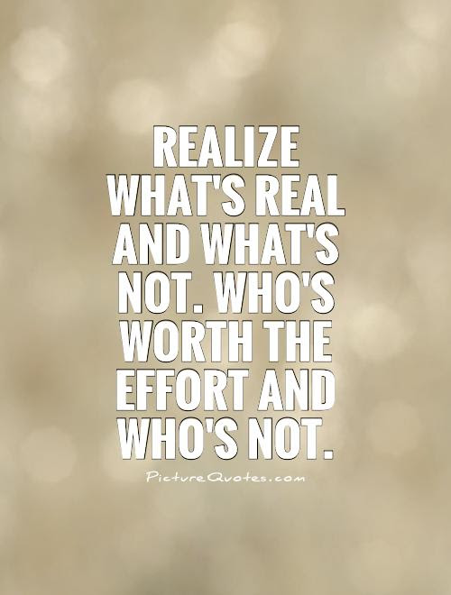 Realize Whats Real And Whats Not Whos Worth The Effort And