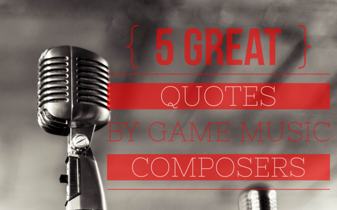 5 Great Quotes By Video Game Music Composers Video Game Music Academy