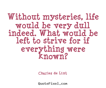 Charles De Lint Photo Quote Without Mysteries Life Would Be Very