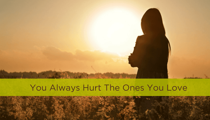 You Always Hurt The Ones You Love