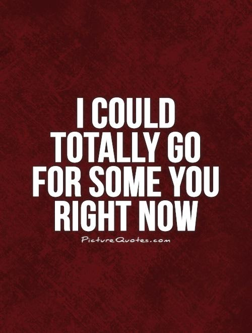 I Could Totally Go For Some You Right Now Picture Quotes