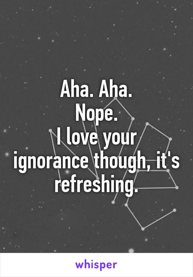 Aha Aha Nope I Love Your Ignorance Though Its Refreshing