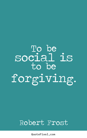 Quote About Friendship To Be Social Is To Be Forgiving