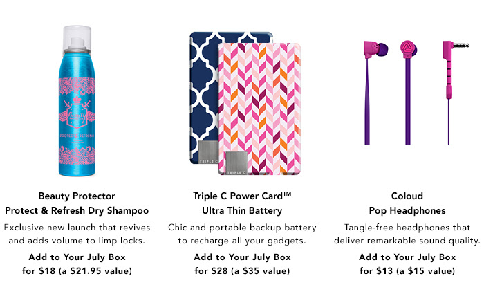 Beauty Protector Protect & Refresh Exclusive new launch that revives and adds volume to limp locks. Add to Your Box for $18. Triple C Power CardTM Ultra Thin BatteryChic and portable backup battery to recharge all your gadgets. Add to Your Box for $28. Coloud Pop Headphones. Tangle-free headphones that deliver remarkable sound quality. Add to Your Box for $13