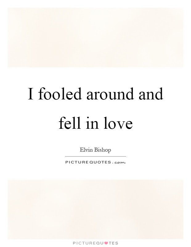 I Fooled Around And Fell In Love Picture Quotes