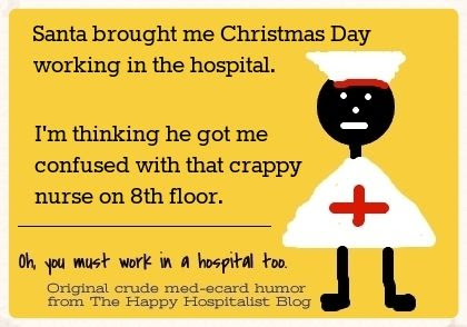 Santa brought me Christmas Day working in the hospital.  I'm thinking he got me confused with that crappy nurse on 8th floor nurse ecard humor photo.