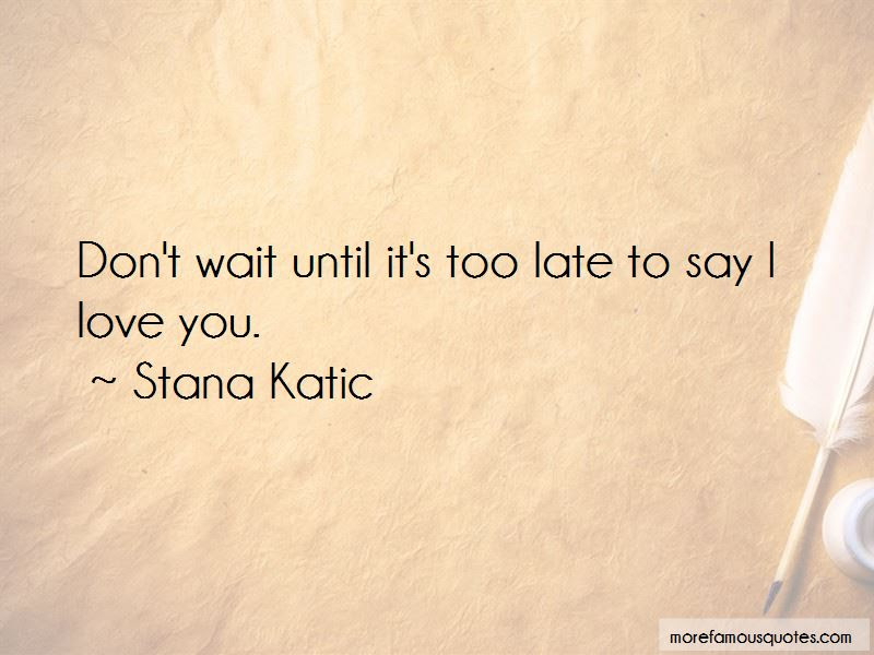 Dont Wait Until Its Too Late Quotes Top 2 Quotes About Dont Wait