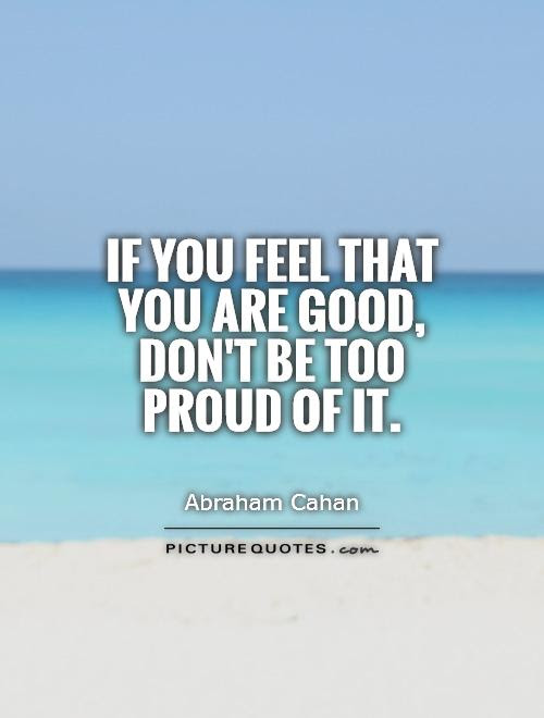 If You Feel That You Are Good Dont Be Too Proud Of It Picture Quotes